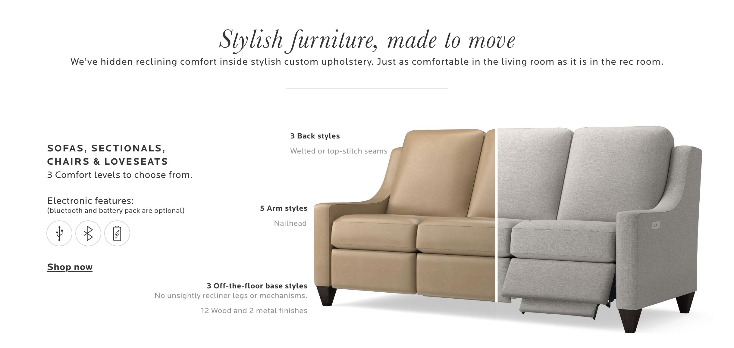 Stylish furniture, made to move. We've hidden reclining comfort inside stylish custom upholstery. Just as comfortable in the living room as it is in the rec room.  - Tablet