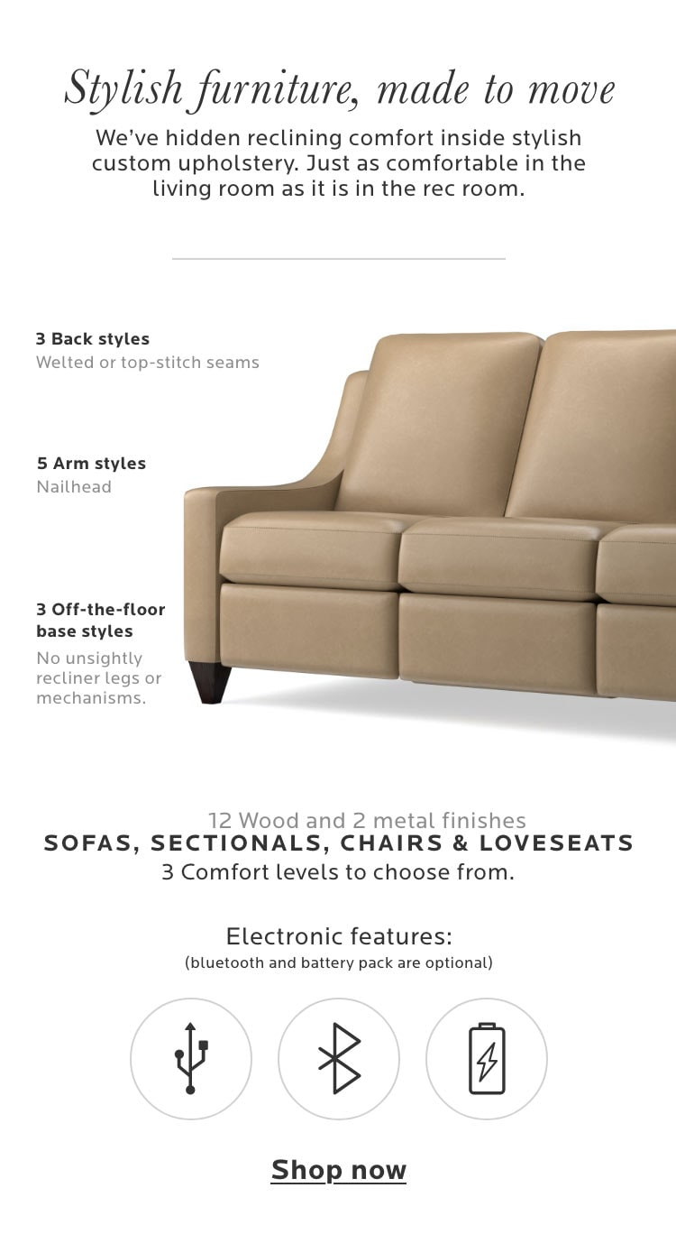 Stylish furniture, made to move. We've hidden reclining comfort inside stylish custom upholstery. Just as comfortable in the living room as it is in the rec room.  - Mobile