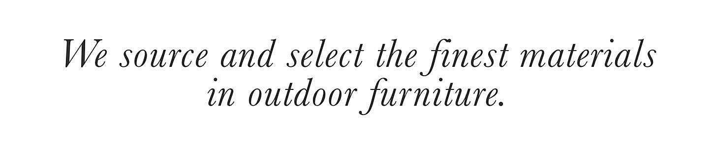 We source and select the finest materials in outdoor furniture.